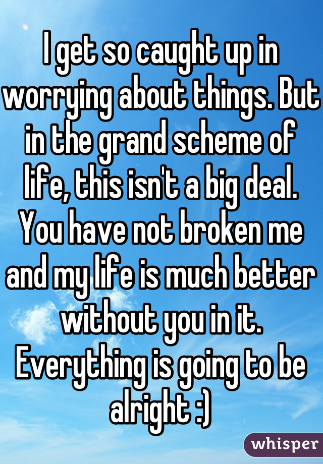 I get so caught up in worrying about things. But in the grand scheme of life, this isn't a big deal. You have not broken me and my life is much better without you in it. Everything is going to be alright :)