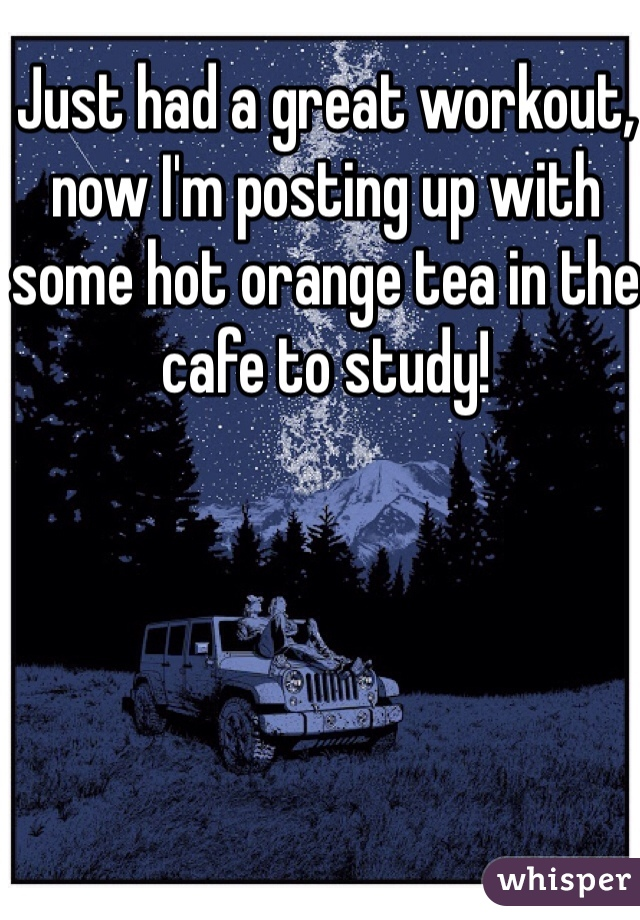 Just had a great workout, now I'm posting up with some hot orange tea in the cafe to study!