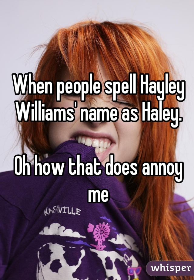 When people spell Hayley Williams' name as Haley.  Oh how that does annoy me
