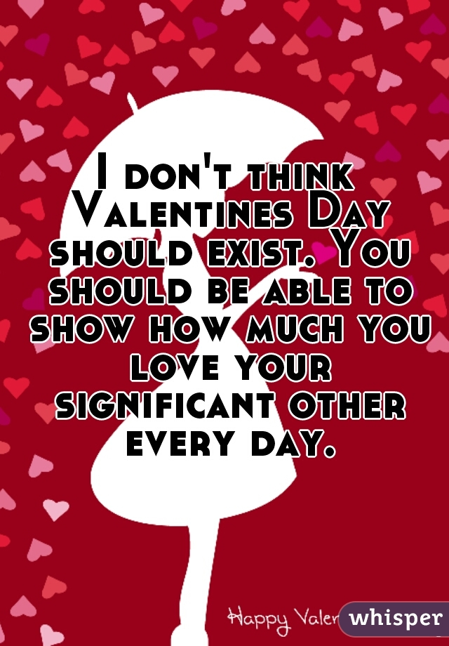 I don't think Valentines Day should exist. You should be able to show how much you love your significant other every day.