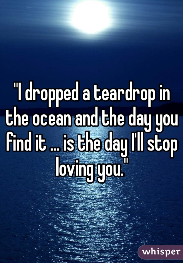 """""""I dropped a teardrop in the ocean and the day you find it ... is the day I'll stop loving you."""""""