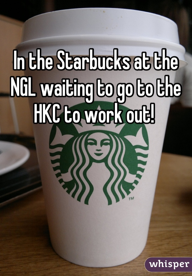 In the Starbucks at the NGL waiting to go to the HKC to work out!