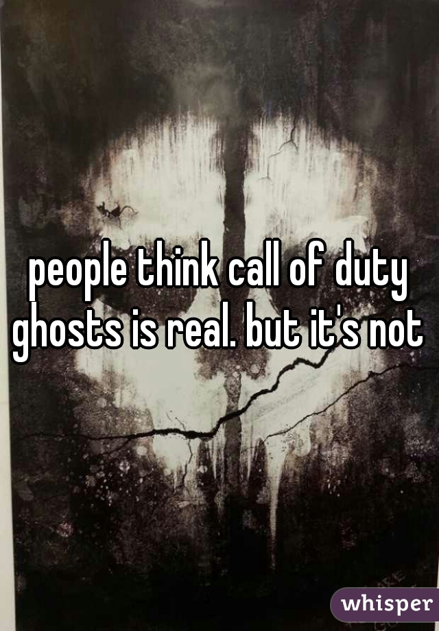 people think call of duty ghosts is real. but it's not