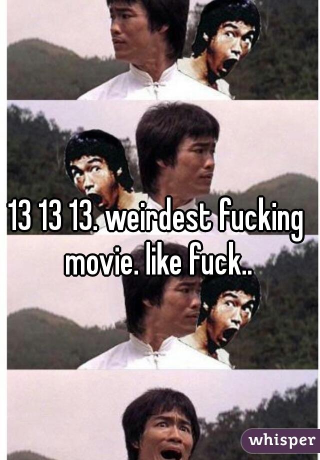 13 13 13. weirdest fucking movie. like fuck..
