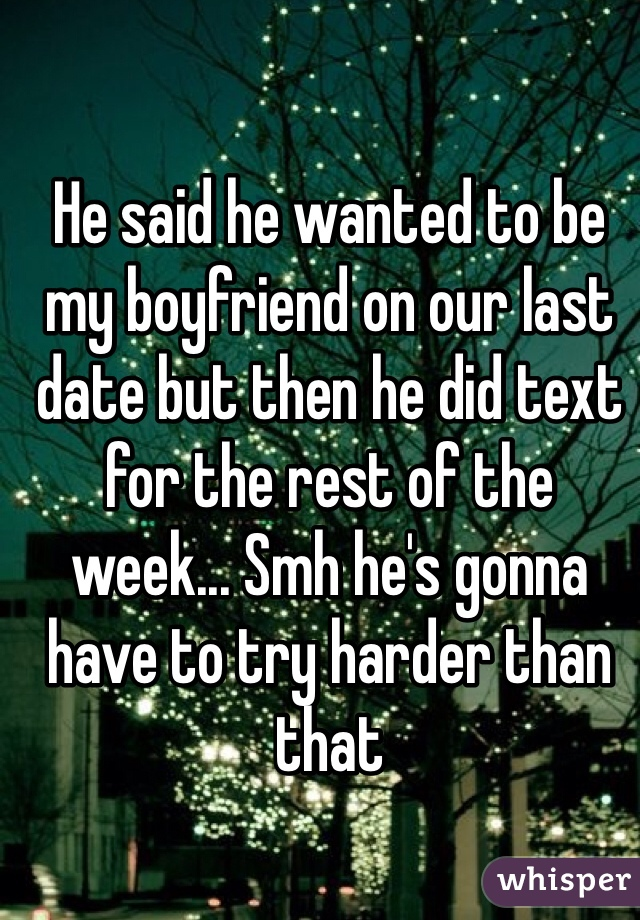 He said he wanted to be my boyfriend on our last date but then he did text for the rest of the week... Smh he's gonna have to try harder than that