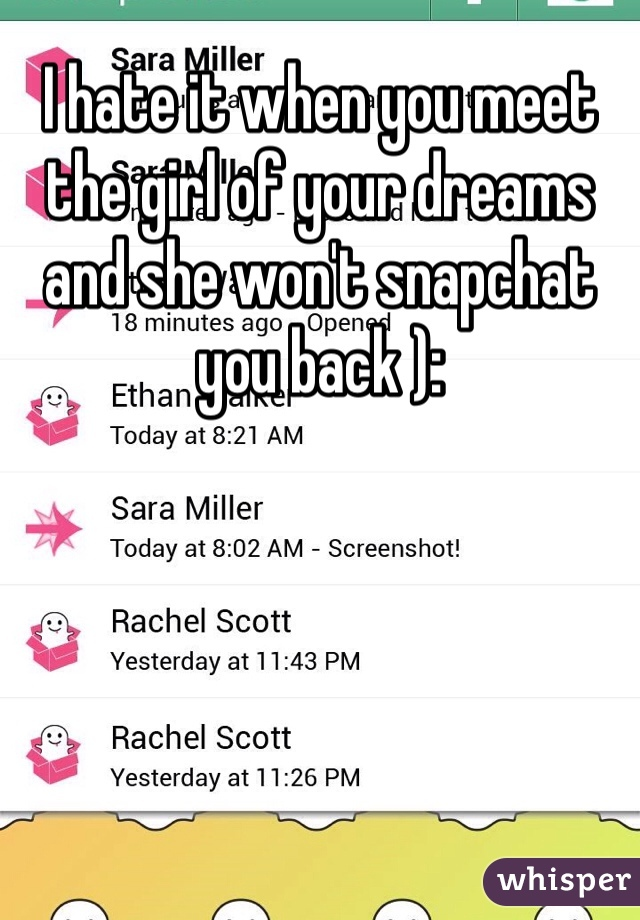 I hate it when you meet the girl of your dreams and she won't snapchat you back ):
