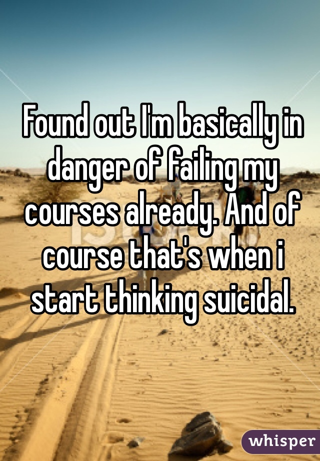 Found out I'm basically in danger of failing my courses already. And of course that's when i start thinking suicidal.