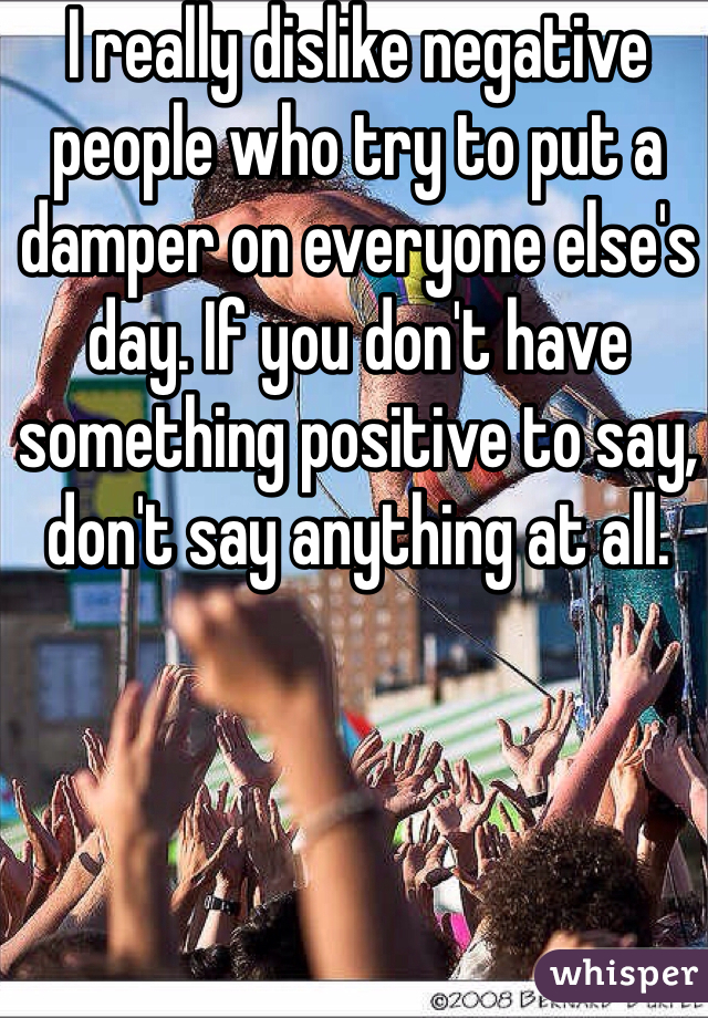 I really dislike negative people who try to put a damper on everyone else's day. If you don't have something positive to say, don't say anything at all.