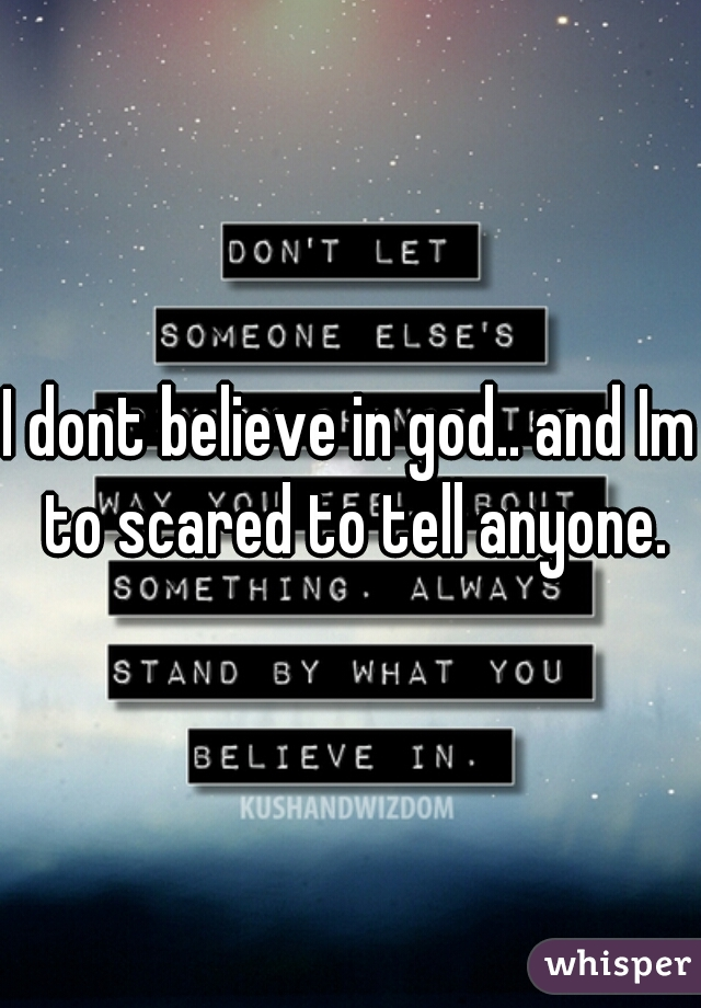 I dont believe in god.. and Im to scared to tell anyone.