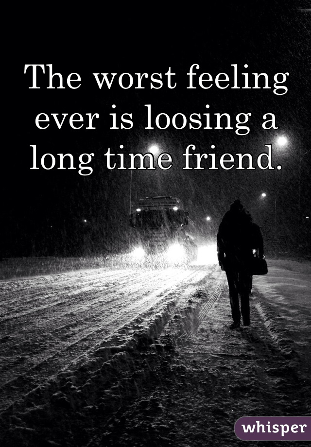 The worst feeling ever is loosing a long time friend.