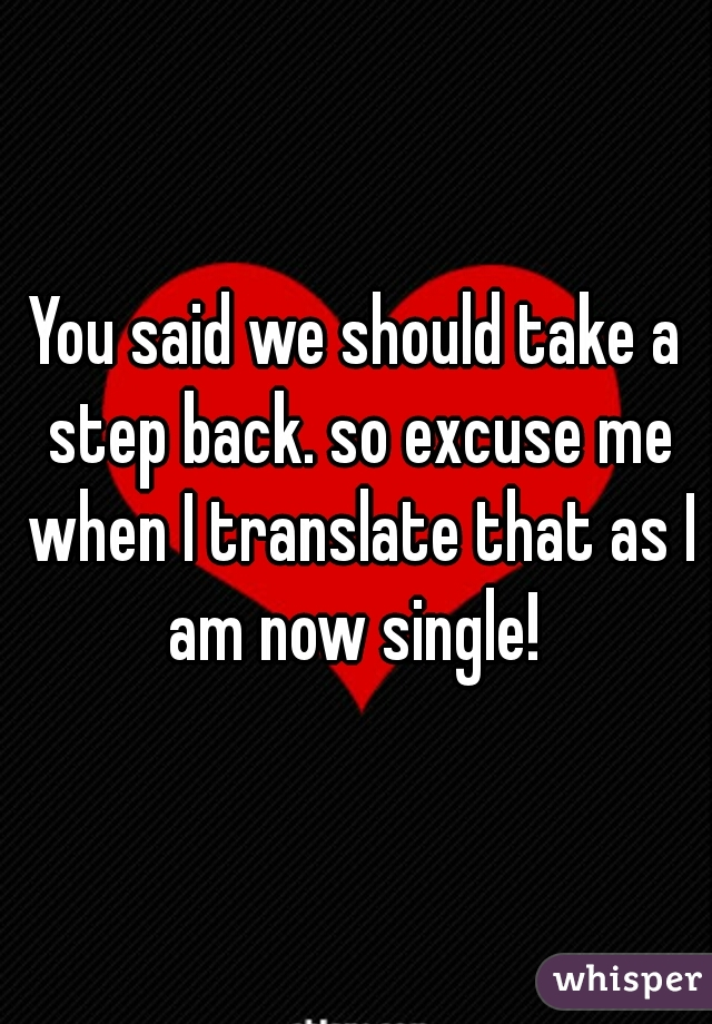 You said we should take a step back. so excuse me when I translate that as I am now single!
