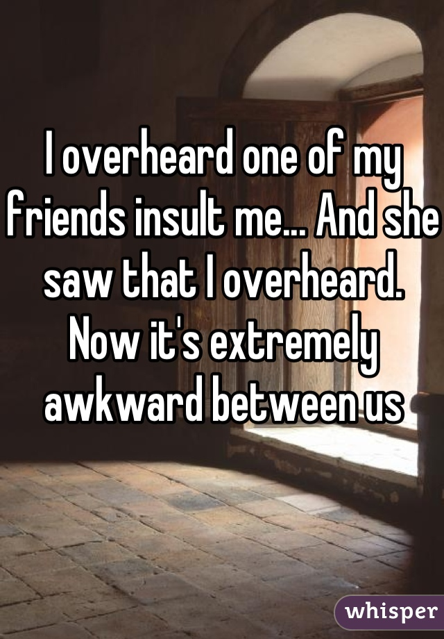 I overheard one of my friends insult me... And she saw that I overheard. Now it's extremely awkward between us