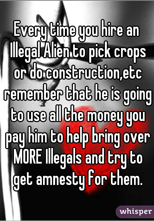 Every time you hire an Illegal Alien to pick crops or do construction,etc remember that he is going to use all the money you pay him to help bring over MORE Illegals and try to get amnesty for them.