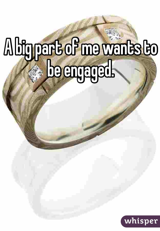 A big part of me wants to be engaged.