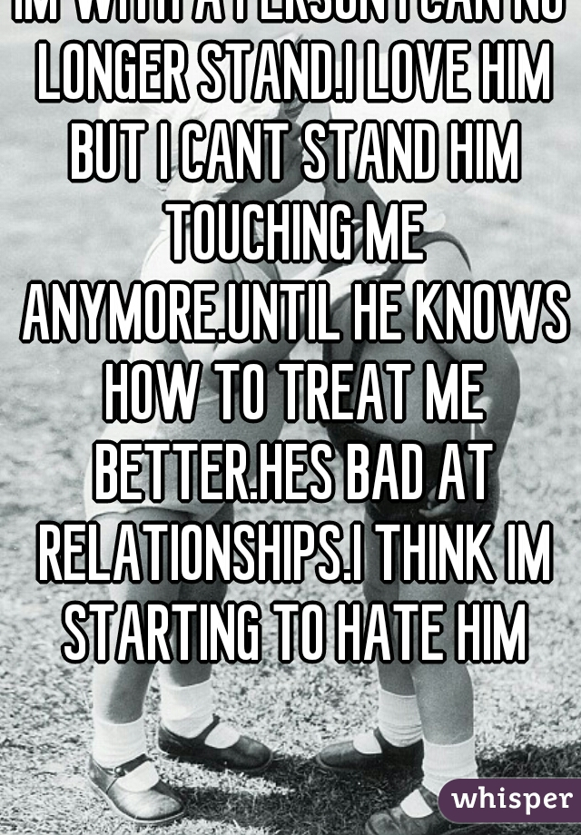 IM WITH A PERSON I CAN NO LONGER STAND.I LOVE HIM BUT I CANT STAND HIM TOUCHING ME ANYMORE.UNTIL HE KNOWS HOW TO TREAT ME BETTER.HES BAD AT RELATIONSHIPS.I THINK IM STARTING TO HATE HIM