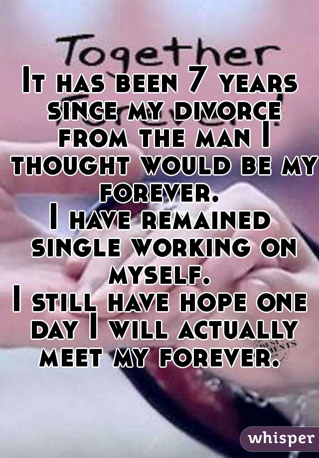 It has been 7 years since my divorce from the man I thought would be my forever.  I have remained single working on myself.  I still have hope one day I will actually meet my forever.