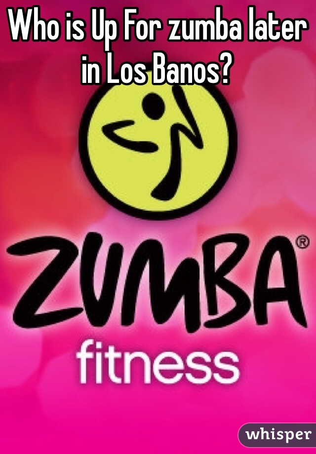 Who is Up For zumba later in Los Banos?