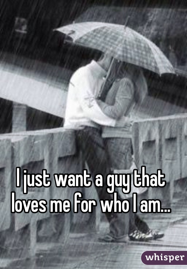 I just want a guy that loves me for who I am...