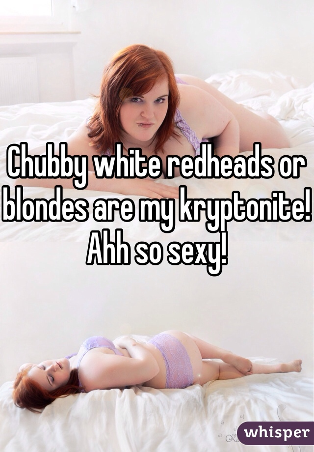 Chubby white redheads or blondes are my kryptonite! Ahh so sexy!