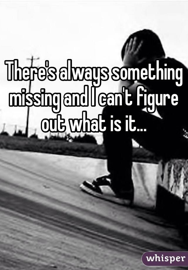 There's always something missing and I can't figure out what is it...