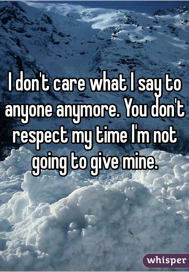 I don't care what I say to anyone anymore. You don't respect my time I'm not going to give mine.