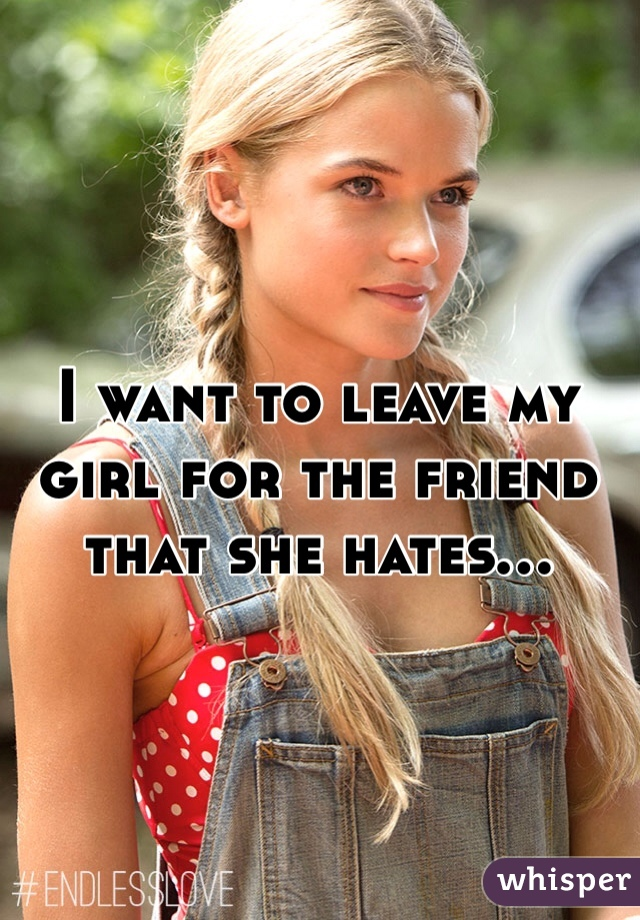 I want to leave my girl for the friend that she hates...