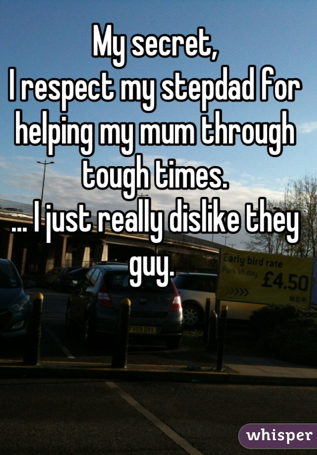 My secret,  I respect my stepdad for helping my mum through tough times. ... I just really dislike they guy.
