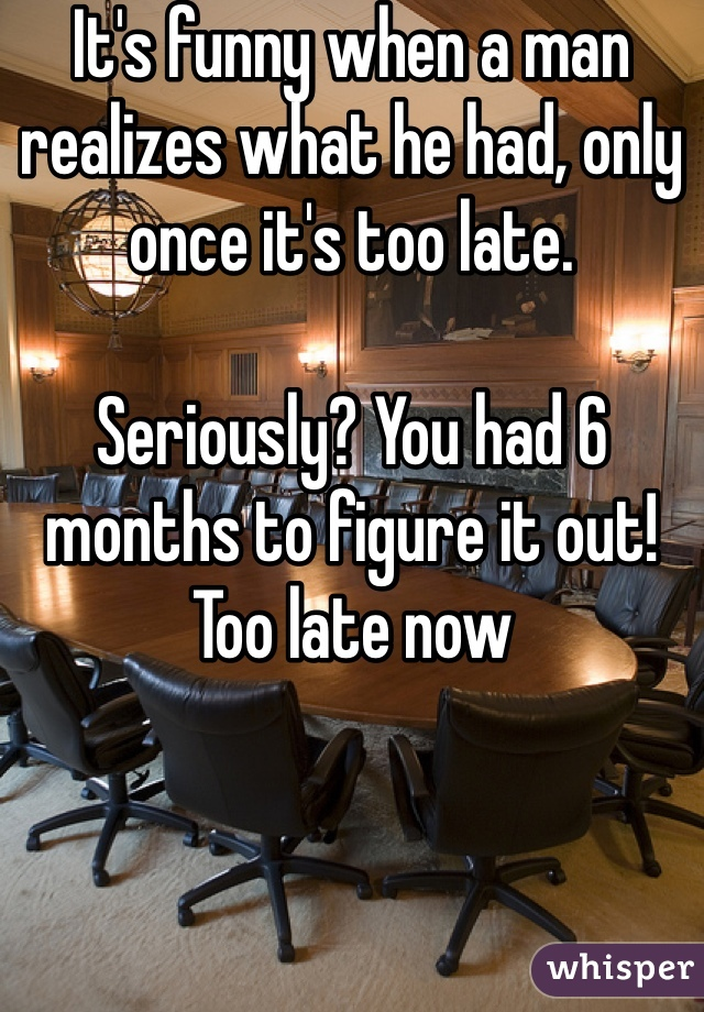 It's funny when a man realizes what he had, only once it's too late.   Seriously? You had 6 months to figure it out! Too late now