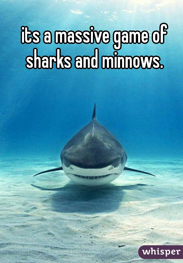 its a massive game of sharks and minnows.