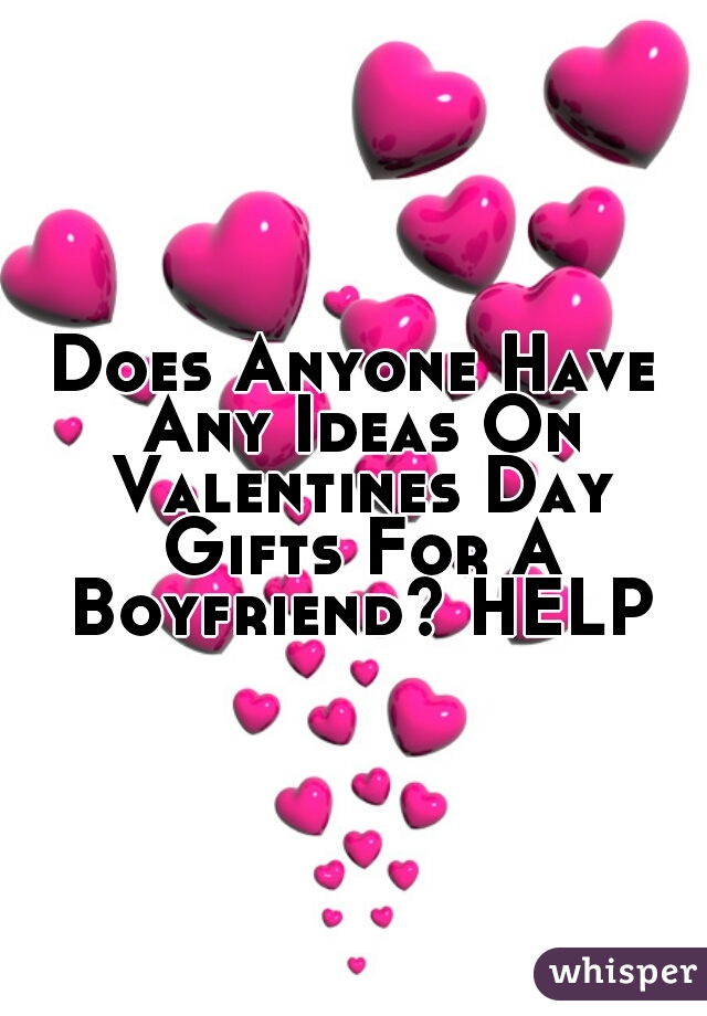Does Anyone Have Any Ideas On Valentines Day Gifts For A Boyfriend? HELP