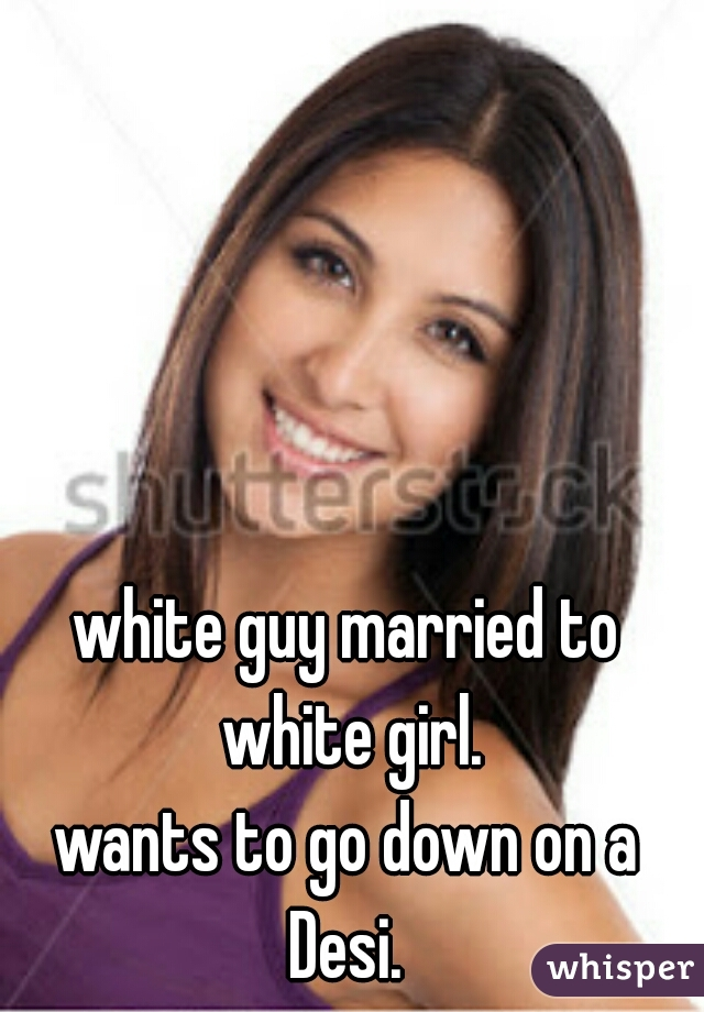 white guy married to white girl.  wants to go down on a Desi.