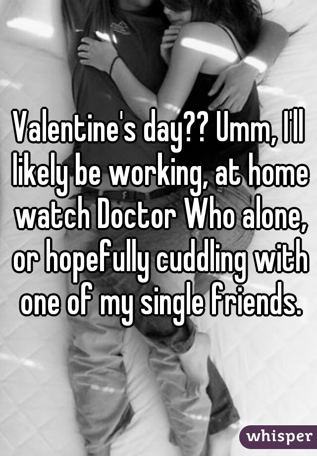 Valentine's day?? Umm, I'll likely be working, at home watch Doctor Who alone, or hopefully cuddling with one of my single friends.