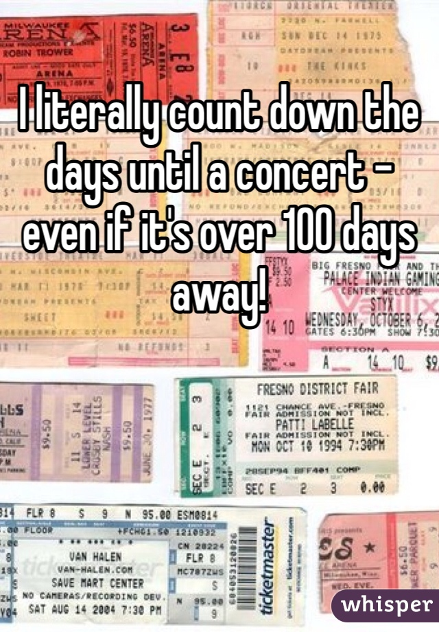 I literally count down the days until a concert - even if it's over 100 days away!