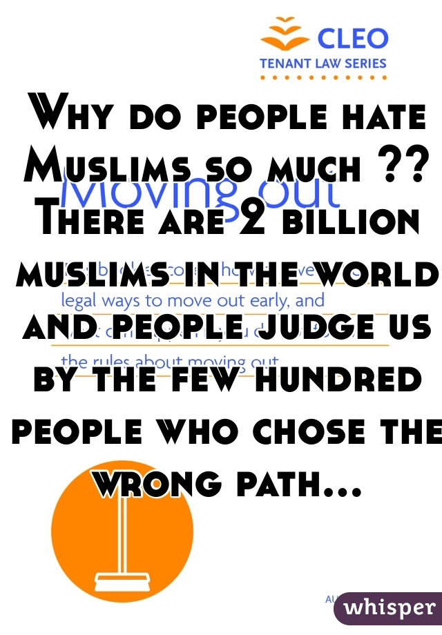 Why do people hate Muslims so much ?? There are 2 billion muslims in the world and people judge us by the few hundred people who chose the wrong path...