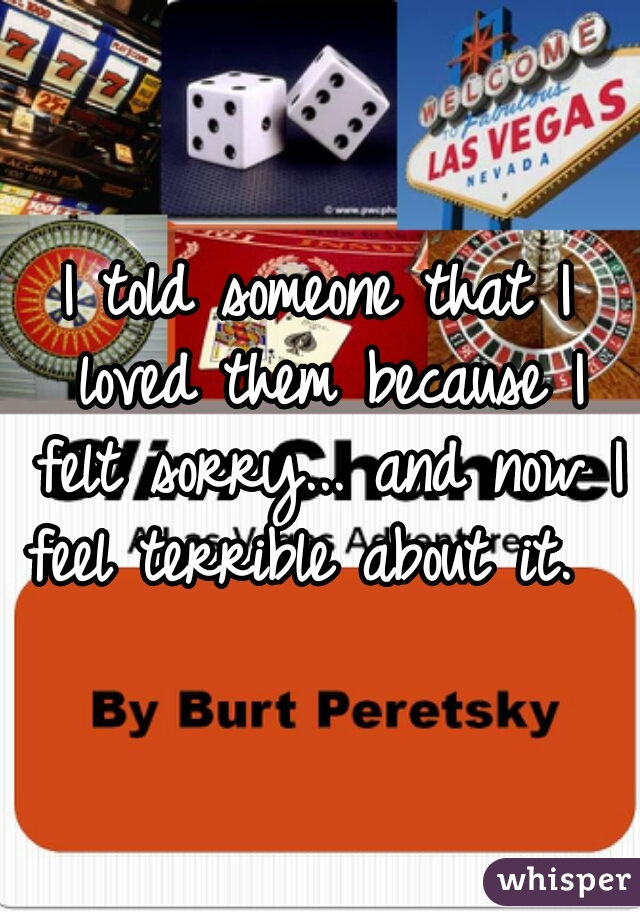 I told someone that I loved them because I felt sorry... and now I feel terrible about it.