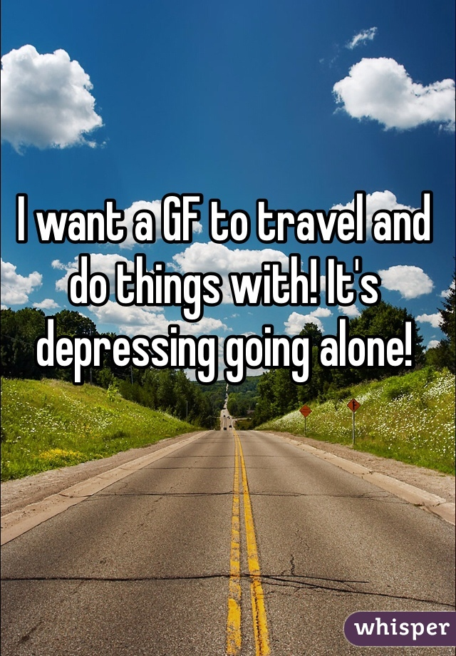I want a GF to travel and do things with! It's depressing going alone!