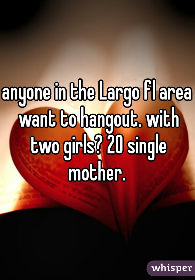 anyone in the Largo fl area want to hangout. with two girls? 20 single mother.