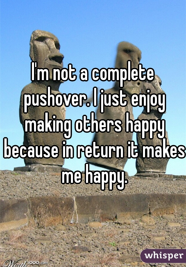 I'm not a complete pushover. I just enjoy making others happy because in return it makes me happy.