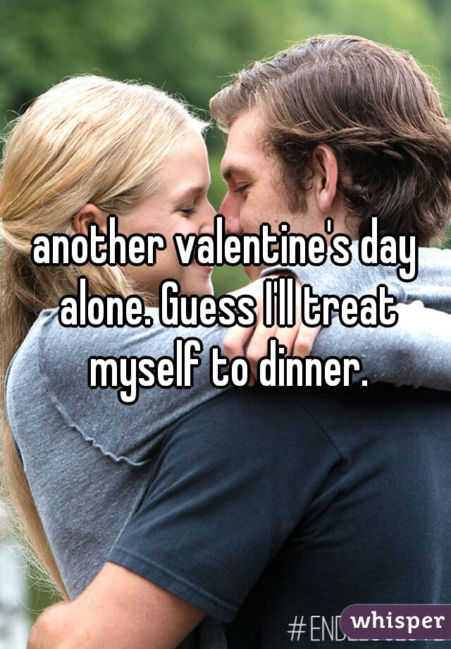another valentine's day alone. Guess I'll treat myself to dinner.