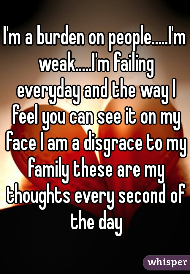 I'm a burden on people.....I'm weak.....I'm failing everyday and the way I feel you can see it on my face I am a disgrace to my family these are my thoughts every second of the day