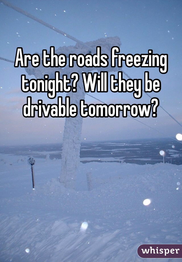 Are the roads freezing tonight? Will they be drivable tomorrow?