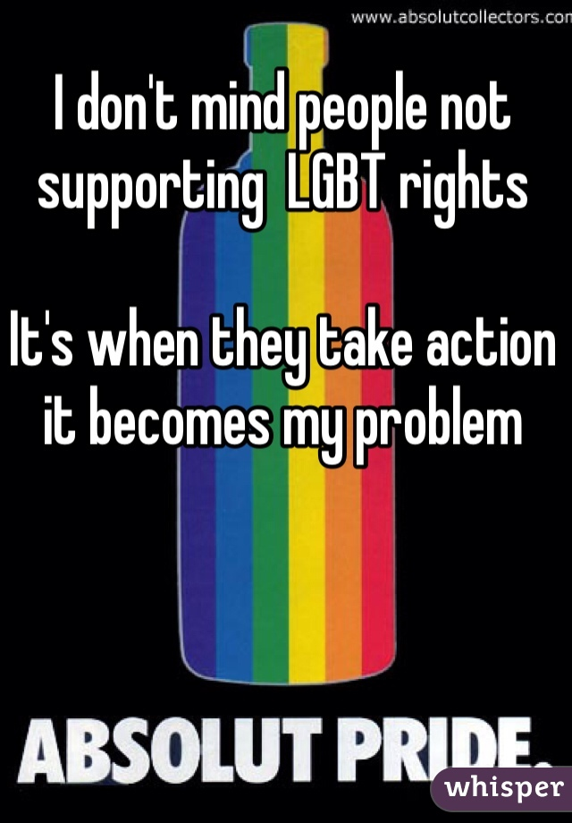 I don't mind people not supporting  LGBT rights  It's when they take action it becomes my problem