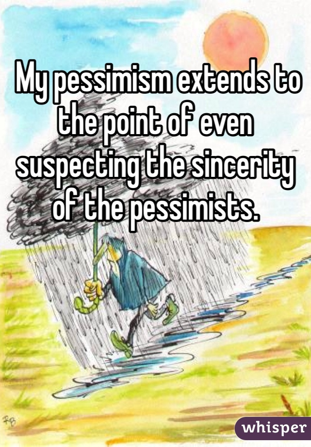 My pessimism extends to the point of even suspecting the sincerity of the pessimists.