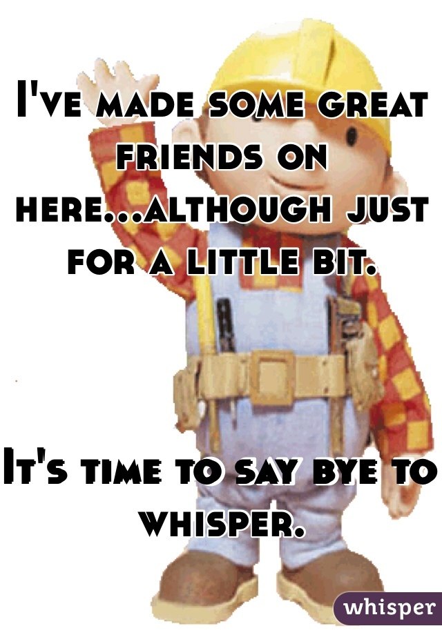 I've made some great friends on here...although just for a little bit.     It's time to say bye to whisper.