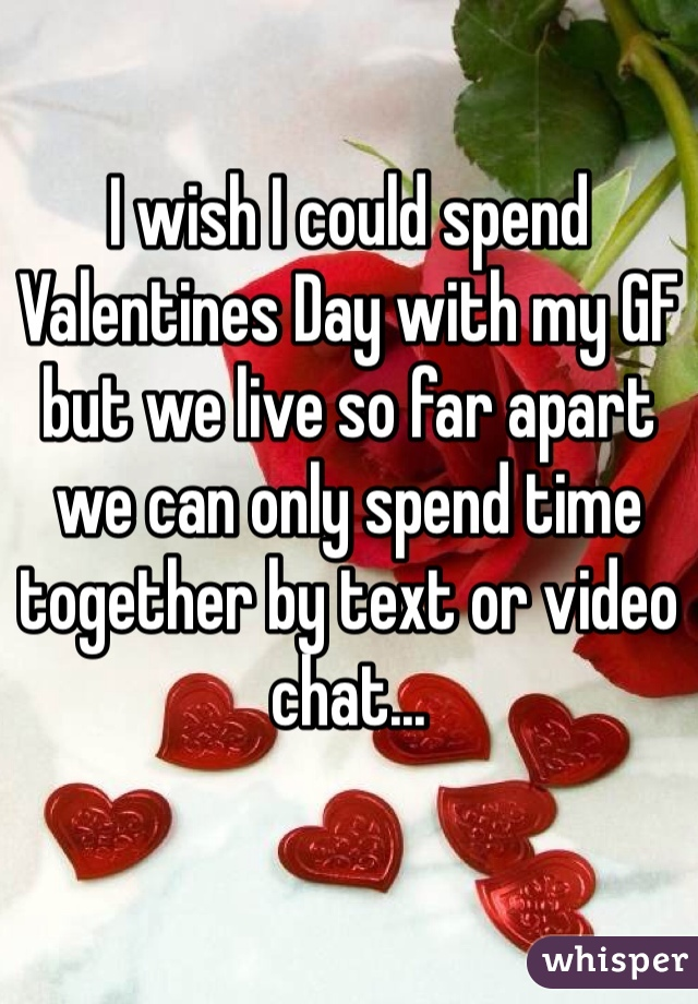 I wish I could spend Valentines Day with my GF but we live so far apart we can only spend time together by text or video chat...