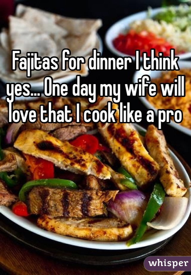 Fajitas for dinner I think yes... One day my wife will love that I cook like a pro