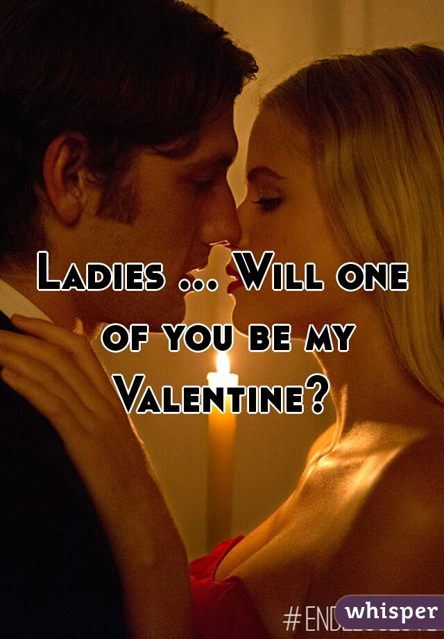 Ladies ... Will one of you be my Valentine?
