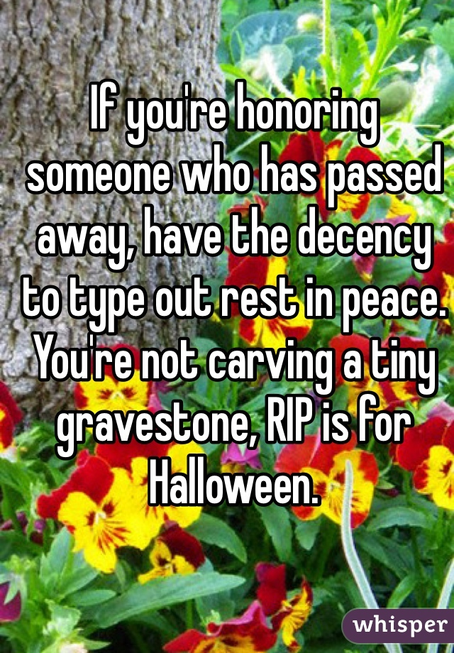 If you're honoring someone who has passed away, have the decency to type out rest in peace. You're not carving a tiny gravestone, RIP is for Halloween.