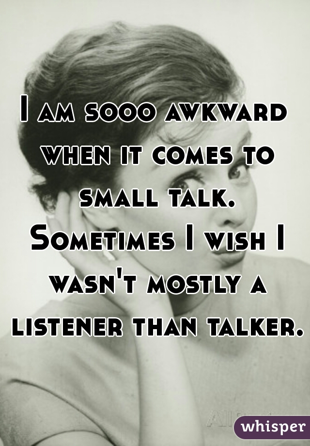I am sooo awkward when it comes to small talk. Sometimes I wish I wasn't mostly a listener than talker.