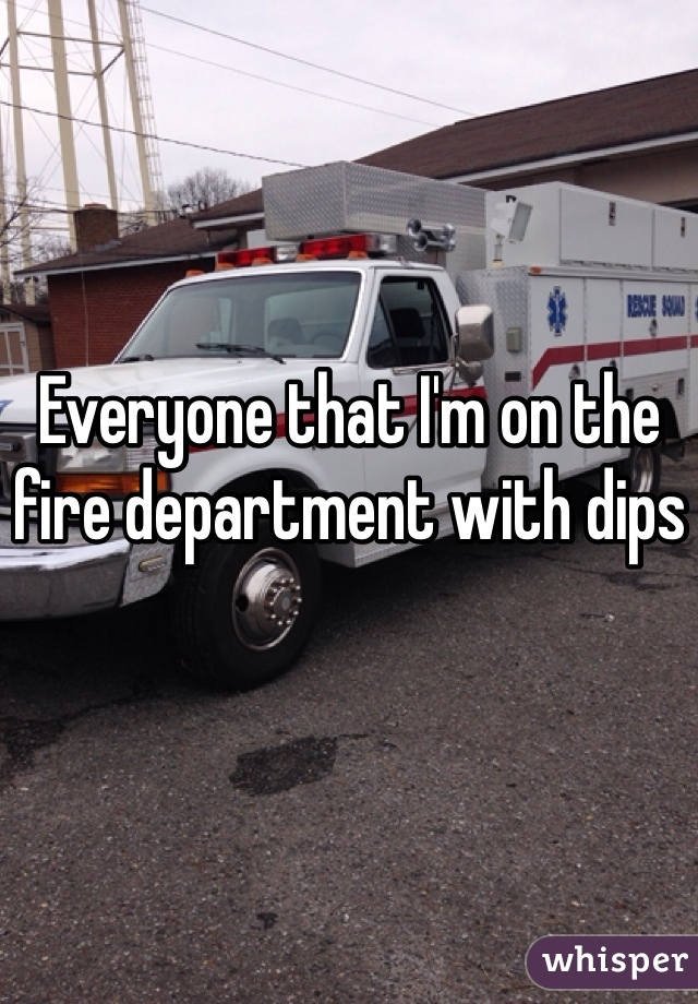 Everyone that I'm on the fire department with dips
